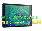 Android 平板 Out 咗!首部 Chrome OS 平板登場